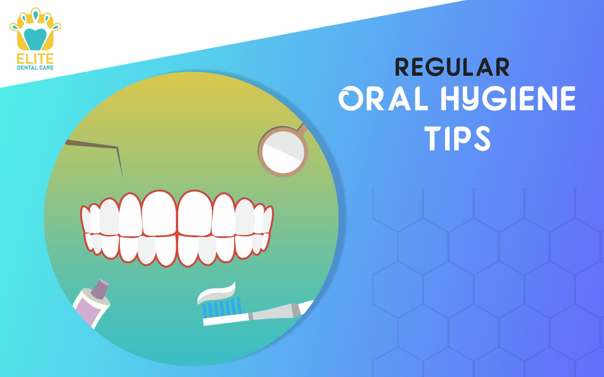 REGULAR ORAL HYGIENE TIPS